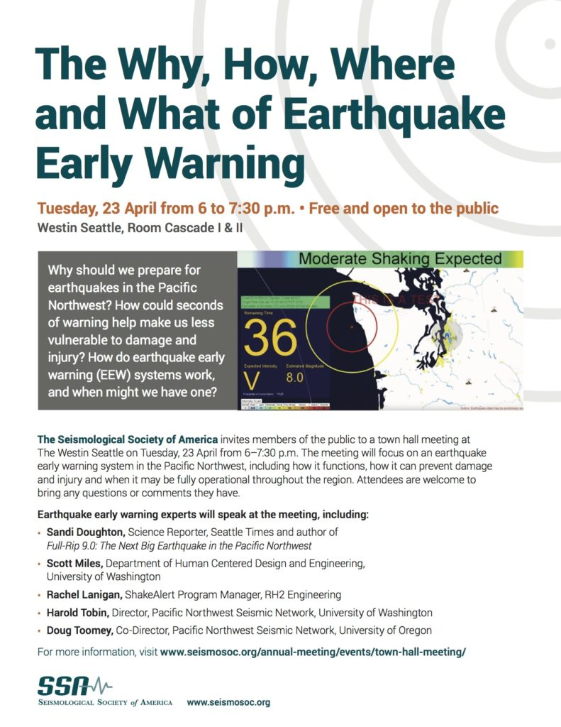 The Why, How, Where and What of Earthquake Early Warning Tuesday, 23 April 6-7:30 p.m. Westin Seattle, Rooms Cascade I & II Why should we prepare for earthquakes in the Pacific Northwest? How could seconds of warning help make us less vulnerable to damage and injury? How do earthquake early warning (EEW) systems work, and when might we have one?